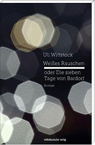 Weißes Rauschen oder Die sieben Tage von Bardorf: Roman