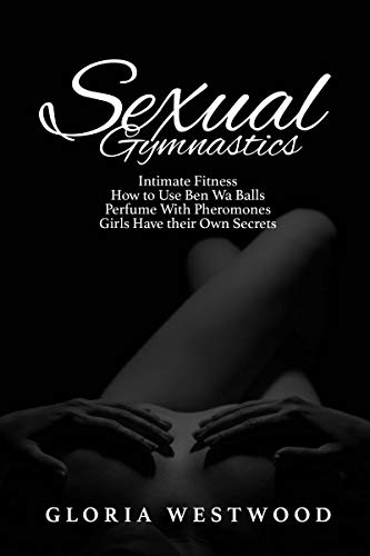 Sexual Gymnastics: Intimate Fitness, How to Use Ben Wa Balls, Perfume With Pheromones, Girls Have their Own Secrets
