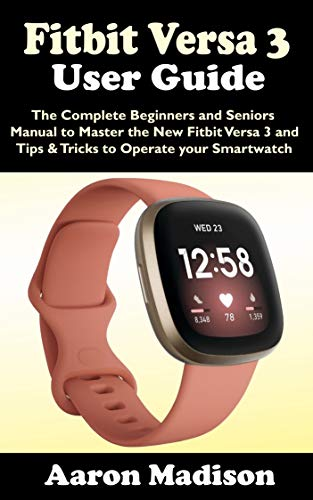FITBIT VERSA 3 USER GUIDE: The Complete Beginners and Seniors Manual to Master the New Fitbit Versa 3 and Tips & Tricks to Operate your Smartwatch (English Edition)