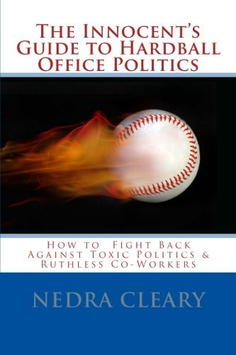 The Innocent's Guide to Hardball Office Politics: How to Fight Back Against Toxic Politics & Ruthless Co-Workers by Nedra Cleary (2012-08-05)