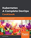 Kubernetes - A Complete DevOps Cookbook: Build and manage your applications, orchestrate containers, and deploy cloud-native services