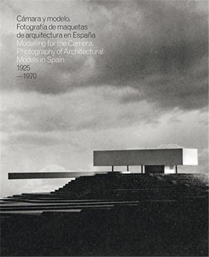 CAMARA Y MODELO: FOTOGRAFIAS DE MAQUETAS DE ARQUITECTURA EN ESPAÑA, 1925-1970: Mockups Photography of Modern Architecture in Spain, 1925-1970