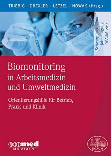 Biomonitoring in Arbeitsmedizin und Umweltmedizin: Orientierungshilfe für Ärzte in Praxis, Klinik und Betrieb (Schwerpunktthema Jahrestagung DGAUM)