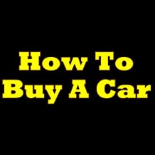 How To Buy A Car! The Must-Know Tips Anyone Should Be Aware Of Before Buying A Car