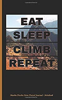 Machu Picchu Peru Travel Journal - Notebook Eat Sleep Climb Repeat: DIY Writing Diary Planner Note Book - 100 Lined Pages...