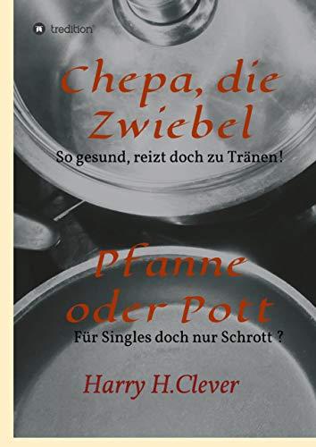 Chepa, die Zwiebel - Pfanne oder Pott!: So gesund, rührt doch zu Tränen - für Singles doch nur Schrott?