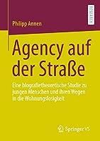 Agency auf der Strasse: Eine biografietheoretische Studie zu jungen Menschen und ihren Wegen in die Wohnungslosigkeit