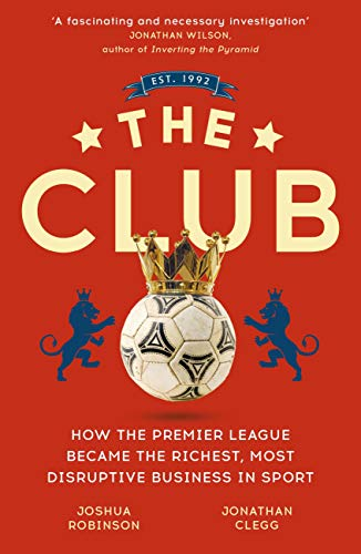 The Club: How the Premier League Became the Richest, Most Disruptive Business in Sport (English Edition)