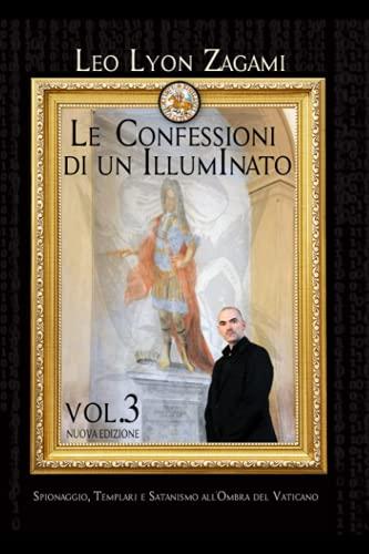LE CONFESSIONI DI UN ILLUMINATO VOL. 3: Spionaggio, Templari e Satanismo all'ombra del Vaticano