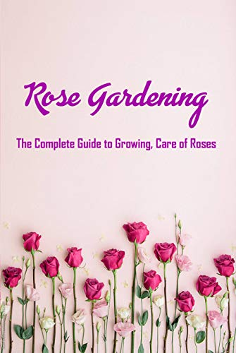 Rose Gardening: The Complete Guide to Growing, Care of Roses: Secrets of Flowers (English Edition)
