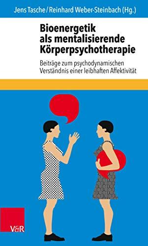 Bioenergetik als mentalisierende Körperpsychotherapie: Beiträge zum psychodynamischen Verständnis einer leibhaften Affektivität