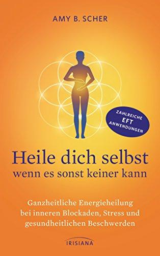 Heile dich selbst - wenn es sonst keiner kann: Ganzheitliche Energieheilung bei inneren Blockaden, Stress und gesundheitlichen Beschwerden