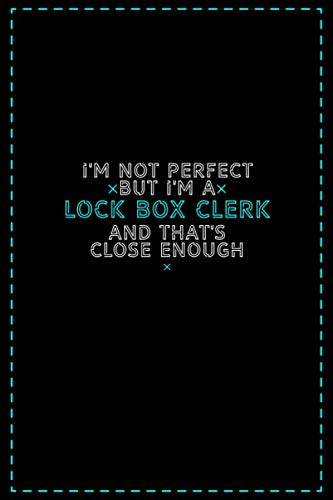 I'm Not Perfect But I'm a Lock Box Clerk And That's Close Enough: Lock Box Clerk Notebook And Journal Gift Ideas: Lined Notebook / 121 Pages, 6x9, Soft Cover, Glosy Finish