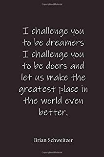 I challenge you to be dreamers I challenge you to be doers and let us make the greatest place in the world even better.: B...
