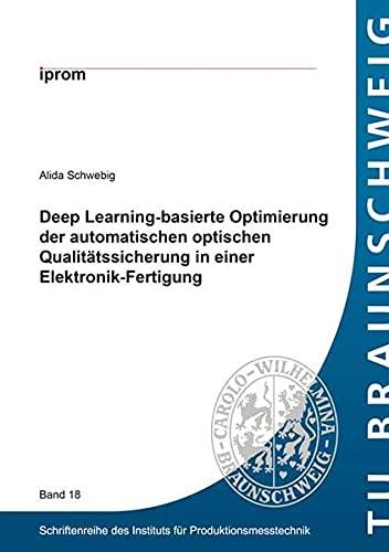 Deep Learning-basierte Optimierung der automatischen optischen Qualitätssicherung in einer Elektronik-Fertigung (Schriftenreihe des Instituts für Produktionsmesstechnik)