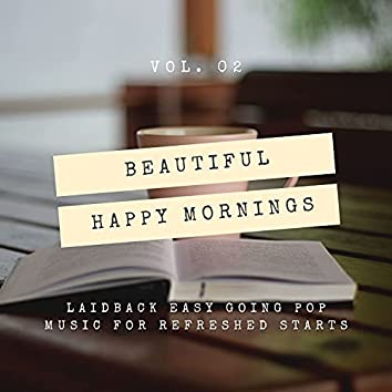 Beautiful Happy Mornings - Laidback Easy Going Pop Music For Refreshed Starts, Vol. 02