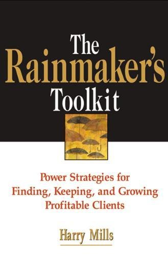 The Rainmaker\'s Toolkit: Power Strategies for Finding, Keeping, and Growing Profitable Clients