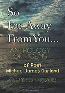 So Far Away From You...: A Tribute Anthology of Poems of Poet Michael James Garland