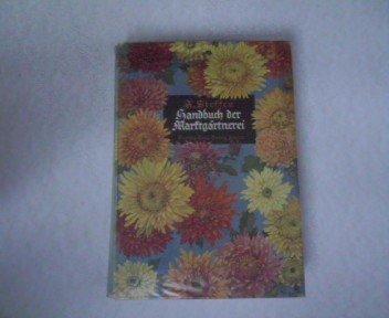 Handbuch der Marktgärtnerei. Zum praktischen Gebrauch für die Topfplanzen- und Schnittblumengärtner und zum Studium für den gärtnerischen Nachwuchs