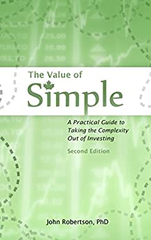 The Value of Simple: A Practical Guide to Taking the Complexity Out of Investing by [John Robertson]