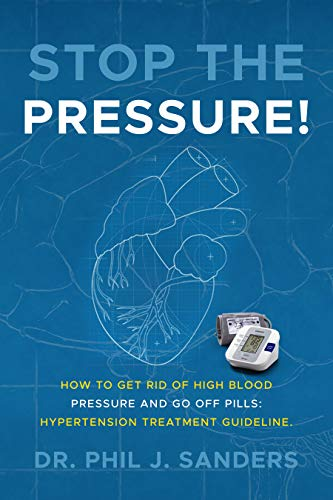 Stop the Pressure!: How to Get Rid of High Blood Pressure and Go off Pills:  Hypertension Treatment Guideline. - Kindle edition by Sanders, Dr. Phil J..  Health, Fitness & Dieting Kindle eBooks @