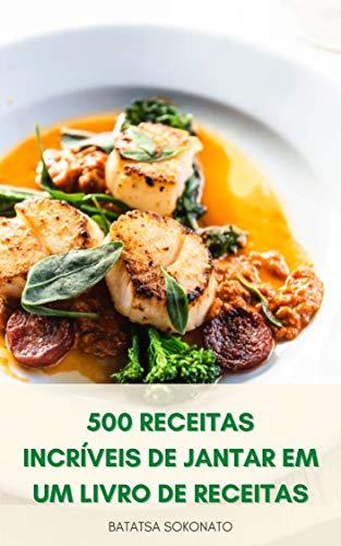 500 Receitas Incríveis De Jantar Em Um Livro De Receitas : Livro De Receitas De Tortas De Jantar - Receitas Simples De Jantar Vegano E Vegetariano - Receitas Instantâneas De Jantar De Panela