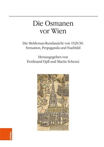 Die Osmanen vor Wien: Die Meldeman-Rundansicht von 1529/30. Sensation. Propaganda und Stadtbild (Veröffentlichungen des Instituts für Österreichische Geschichtsforschung 74) (German Edition)