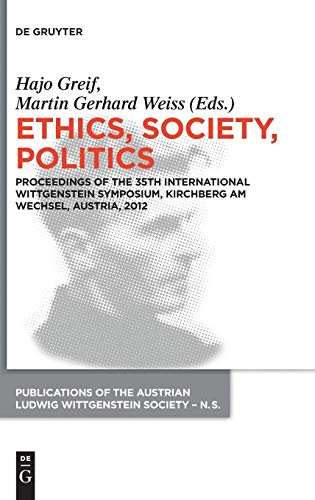 Ethics, Society, Politics: Proceedings of the 35th International Wittgenstein Symposium, Kirchberg am Wechsel, Austria, 2012 (Publications of the ... Wittgenstein Society – New Series, Band 20)
