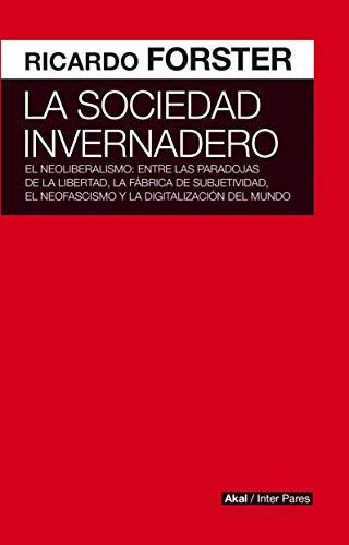 La sociedad invernadero. El neoliberalismo: entre las paradojas de la libertad, la fábrica de subjetividad, el neofascismo y la digitalización del mundo (Inter Pares)