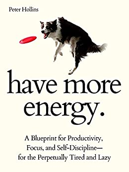 Have More Energy. A Blueprint for Productivity, Focus, and Self-Discipline—for the Perpetually Tired and Lazy (Endless Energy 2ED) (Think Smarter, Not Harder Book 8) by [Peter Hollins]
