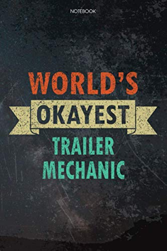 Lined Notebook Journal World's Okayest Trailer Mechanic Job Title Working Cover: Budget, Over 100 Pages, Pretty, 6x9 inch, Task Manager, Daily, Budget Tracker, Appointment