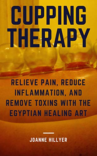 Cupping Therapy: Relieve Pain, Reduce Inflammation, and Remove Toxins with the Egyptian Healing Art by [Joanne Hillyer]