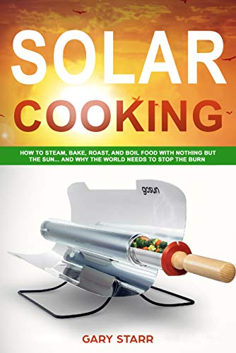 Solar Cooking: How to Steam, Bake, Roast, and Boil Food With Nothing But the Sun... and Why The World Needs to Stop the Burn (English Edition)