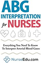 ABG Interpretation for Nurses: Everything You Need To Know To Interpret Arterial Blood Gases (Resources for RNs & RRTs)