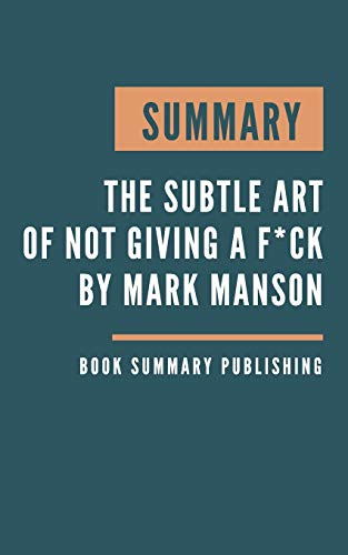 SUMMARY: The subtle art of not giving a f*ck - A Counterintuitive Approach to Living a Good Life by Mark Manson
