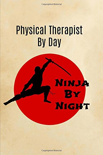 Physical Therapist By Day Ninja By Night: Physiotherapist Gift,Notebook,Journal,Diary,Notepad,Gifts for Physiotherapists,Funny,Christmas Birthday,Men,Women