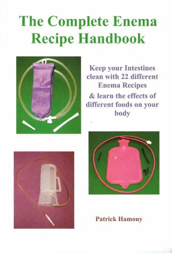 The Complete Enema Recipe Handbook: Keep your Intestines clean with 22 different Enema Recipes & learn the effects of different foods on your body