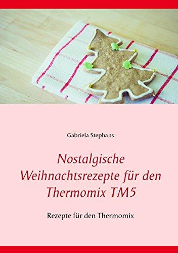 Nostalgische Weihnachtsrezepte für den Thermomix TM5: Rezepte für den Thermomix