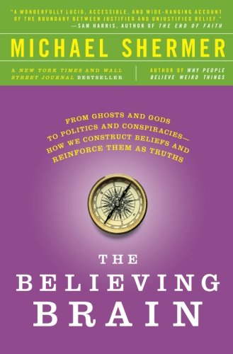 Image of The Believing Brain: From Ghosts and Gods to Politics and Conspiracies---How We Construct Beliefs and Reinforce Them as Truths