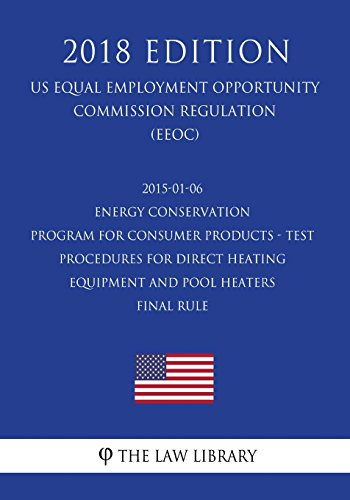 2015-01-06 Energy Conservation Program for Consumer Products - Test Procedures for Direct Heating Equipment and Pool Heaters - Final rule (US Energy ... Office Regulation) (EERE) (2018 Edition)