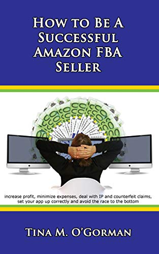 How to Be a Successful Amazon FBA Seller: Learn to increase profit, minimize expenses, deal with IP and counterfeit claims, set your app up correctly and avoid the race to the bottom