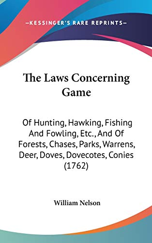 The Laws Concerning Game: Of Hunting, Hawking, Fishing And Fowling, Etc., And Of Forests, Chases, Parks, Warrens, Deer, Doves, Dovecotes, Conies (1762)