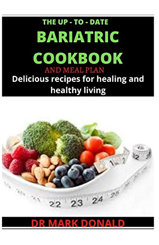THE UP - TO - DATE BARIATRIC COOKBOOK AND MEAL PLAN: Delicious recipes for healing and healthy living