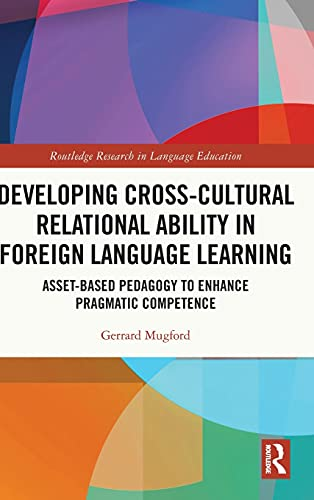 Compare Textbook Prices for Developing Cross-Cultural Relational Ability in Foreign Language Learning: Asset-Based Pedagogy to Enhance Pragmatic Competence Routledge Research in Language Education 1 Edition ISBN 9780367676513 by Mugford, Gerrard