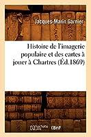 Histoire de l'imagerie populaire et des cartes à jouer à Chartres (Éd.1869) (Arts)