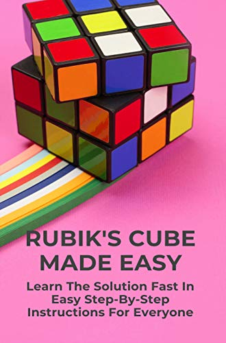 Rubik's Cube Made Easy: Learn The Solution Fast In Easy Step-By-Step Instructions For Everyone: Puzzles Book (English Edition)
