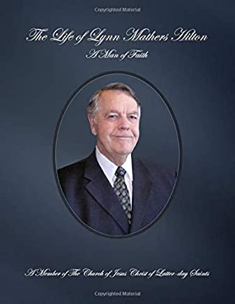The Life of Lynn Mathers Hilton: a Man of Faith, A Member of the Church of Jesus Christ of Latter-day Saints