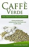 caffè verde  –  una perdita di peso assicurata?: come perdere peso velocemente e facilmente con il caffè verde