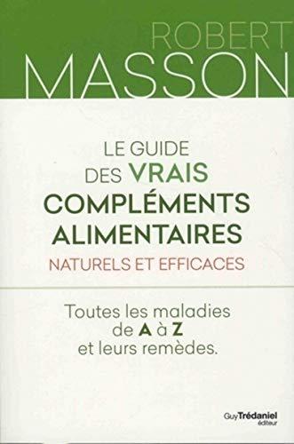 Le guide des vrais compléments alimentaires - Naturels et efficaces - Toutes les maladies de A à Z