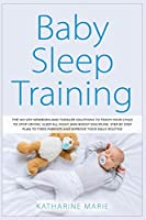 Baby Sleep Training: The No-Cry Newborn and Toddler Solutions to Teach your Child to Stop Crying, Sleep All Night and Boost Discipline. Step by Step Plan to Tired Parents and Improve their Daily Routine (Education and Relaxing Stories for the Soul)